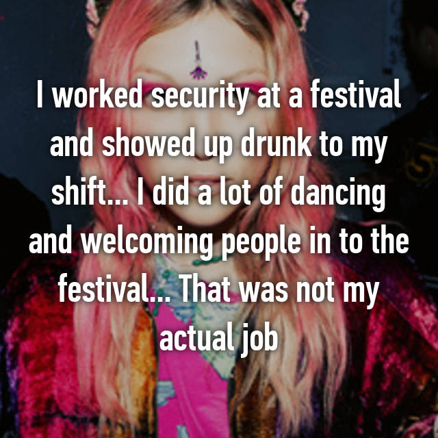 I worked security at a festival and showed up drunk to my shift... I did a lot of dancing and welcoming people in to the festival... That was not my actual job 🙈
