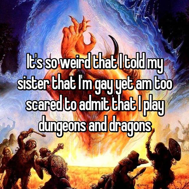 It's so weird that I told my sister that I'm gay yet am too scared to admit that I play dungeons and dragons