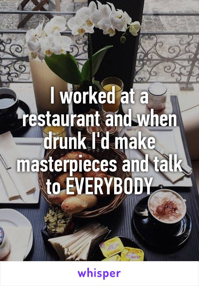 I worked at a restaurant and when drunk I'd make masterpieces and talk to EVERYBODY