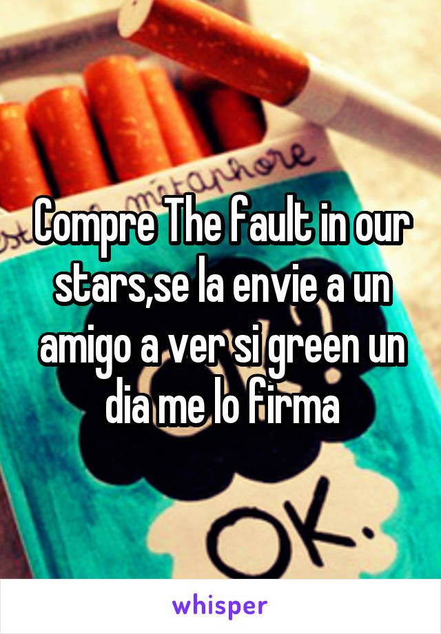 Compre The fault in our stars,se la envie a un amigo a ver si green un dia me lo firma