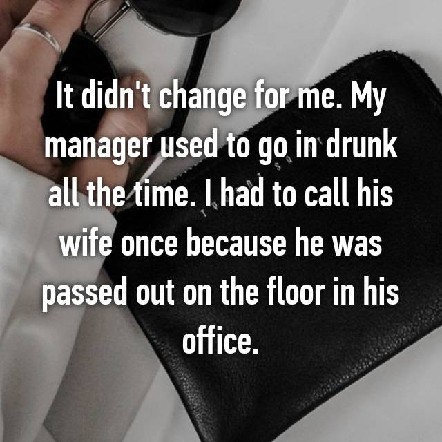 It didn't change for me. My manager used to go in drunk all the time. I had to call his wife once because he was passed out on the floor in his office.