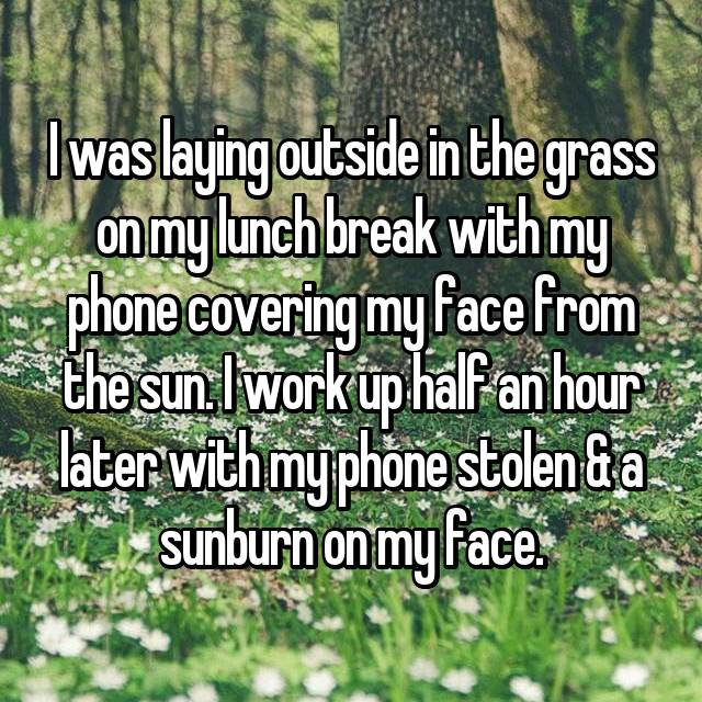 I was laying outside in the grass on my lunch break with my phone covering my face from the sun. I work up half an hour later with my phone stolen & a sunburn on my face.