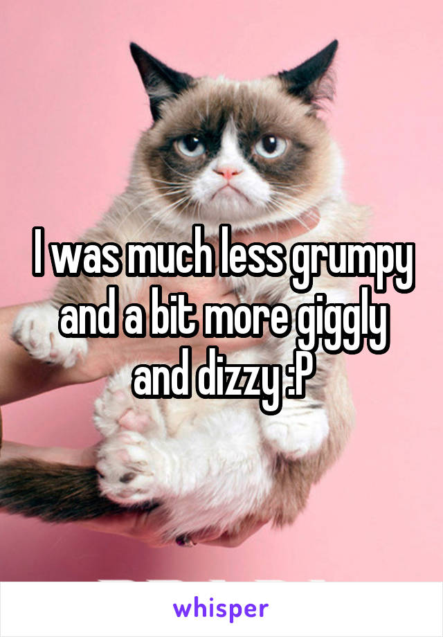 I was much less grumpy and a bit more giggly and dizzy :P