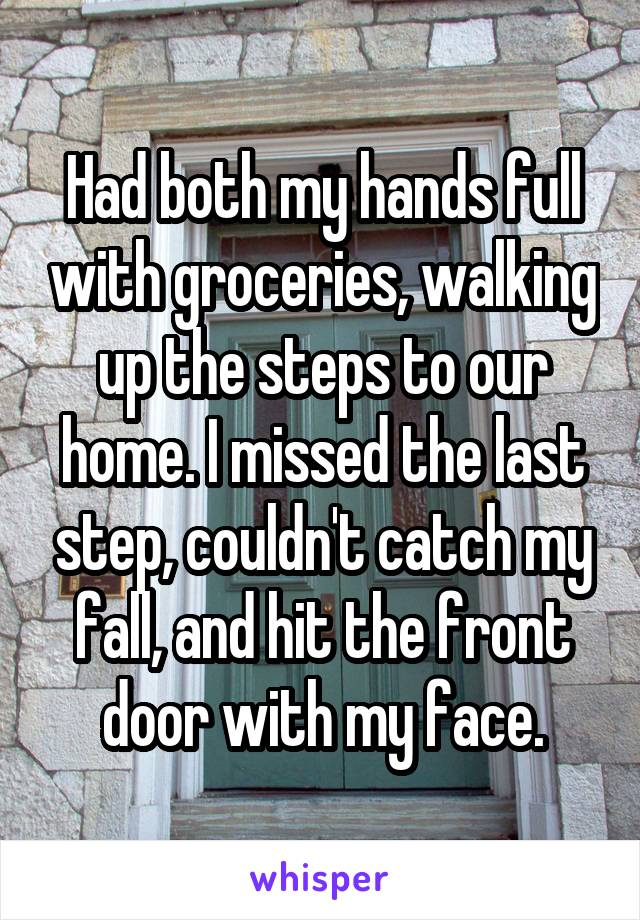 Had both my hands full with groceries, walking up the steps to our home. I missed the last step, couldn't catch my fall, and hit the front door with my face.