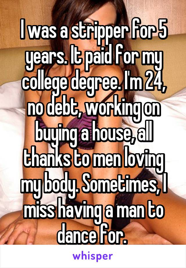 I was a stripper for 5 years. It paid for my college degree. I'm 24, no debt, working on buying a house, all thanks to men loving my body. Sometimes, I miss having a man to dance for.