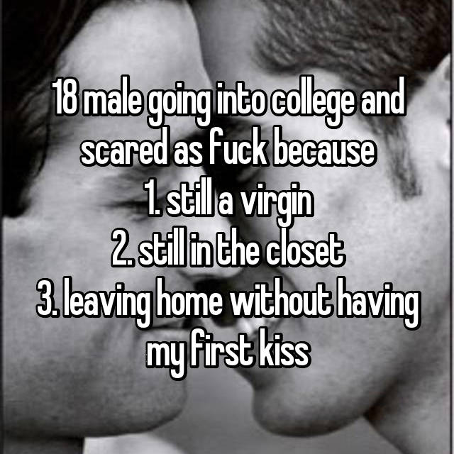 18 male going into college and scared as fuck because 1. still a virgin 2. still in the closet 3. leaving home without having my first kiss