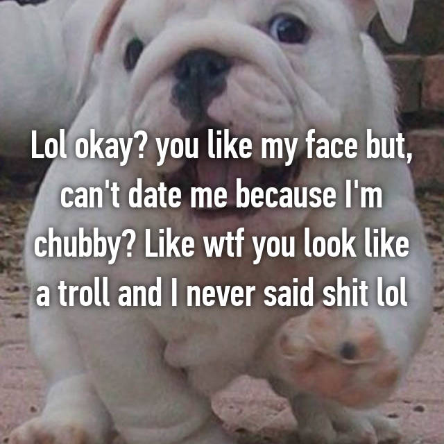 Lol okay? you like my face but, can't date me because I'm chubby? Like wtf you look like a troll and I never said shit lol