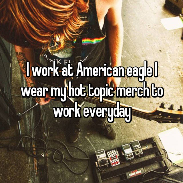 I work at American eagle I wear my hot topic merch to work everyday