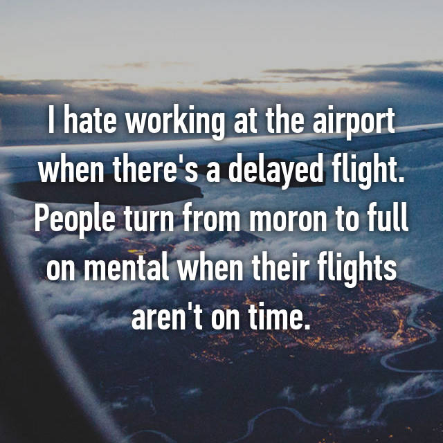 I hate working at the airport when there's a delayed flight. People turn from moron to full on mental when their flights aren't on time.