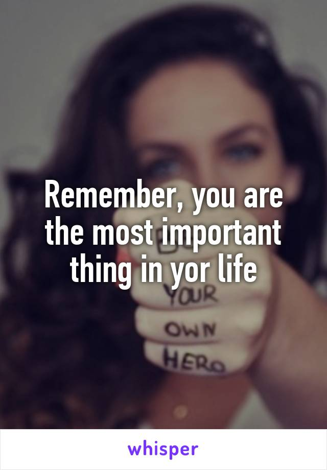 Remember, you are the most important thing in yor life