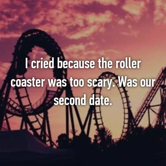 I cried because the roller coaster was too scary. Was our second date.