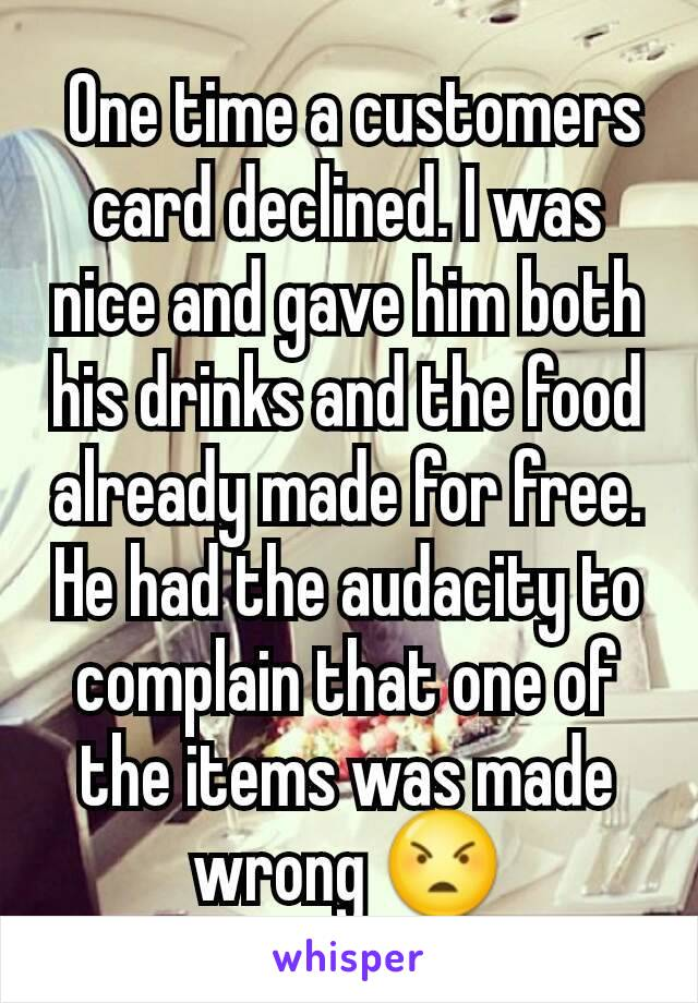 One time a customers card declined. I was nice and gave him both his drinks and the food already made for free. He had the audacity to complain that one of the items was made wrong 😠