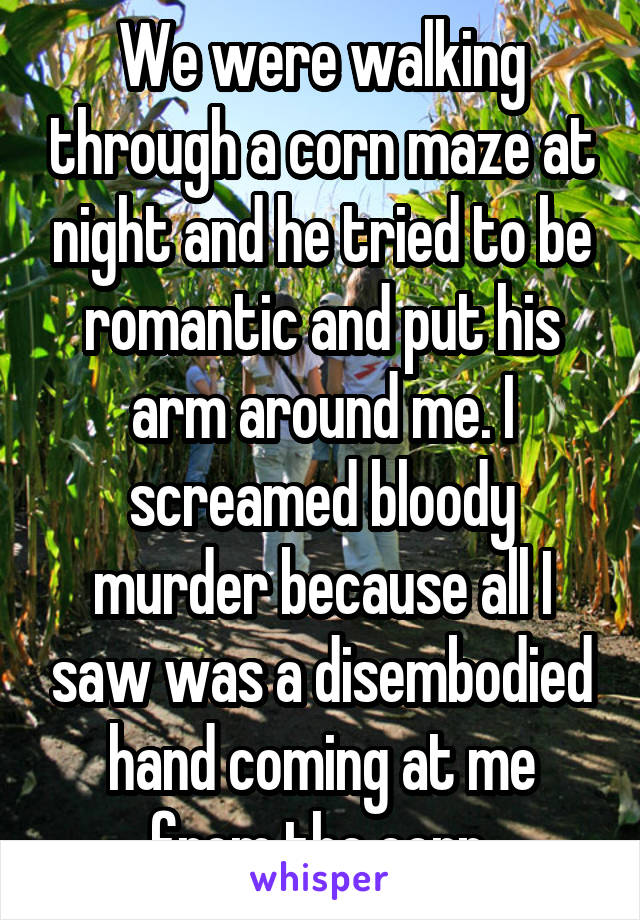 We were walking through a corn maze at night and he tried to be romantic and put his arm around me. I screamed bloody murder because all I saw was a disembodied hand coming at me from the corn.