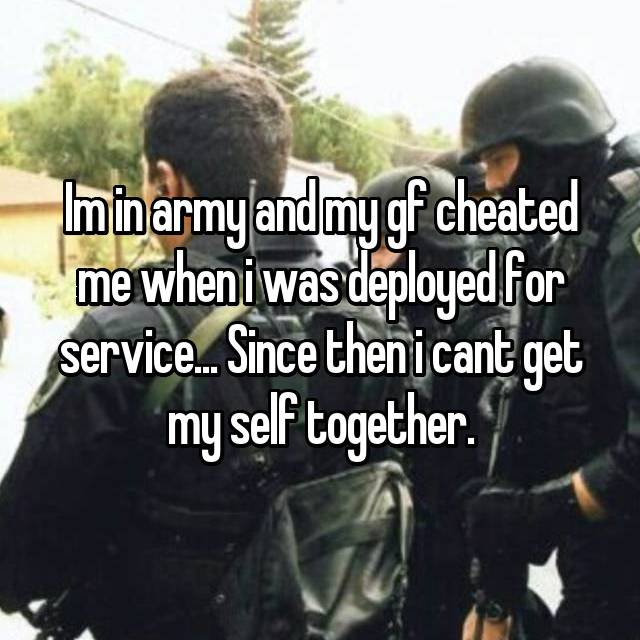 Im in army and my gf cheated me when i was deployed for service... Since then i cant get my self together.