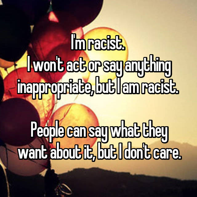 I'm racist.  I won't act or say anything inappropriate, but I am racist.   People can say what they want about it, but I don't care.