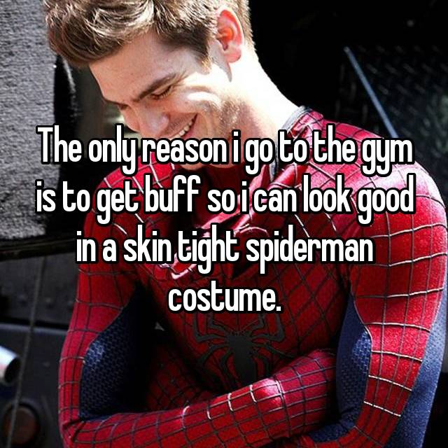 The only reason i go to the gym is to get buff so i can look good in a skin tight spiderman costume.