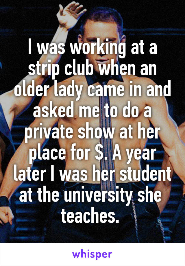 I was working at a strip club when an older lady came in and asked me to do a private show at her place for $. A year later I was her student at the university she  teaches.