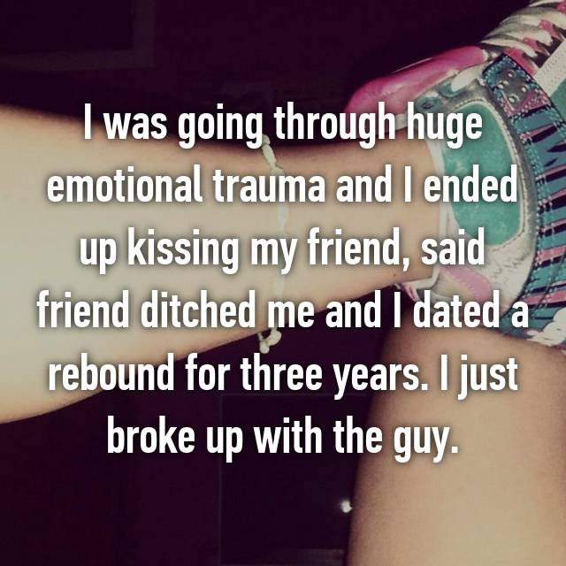 I was going through huge emotional trauma and I ended up kissing my friend, said friend ditched me and I dated a rebound for three years. I just broke up with the guy. 🙊🙈