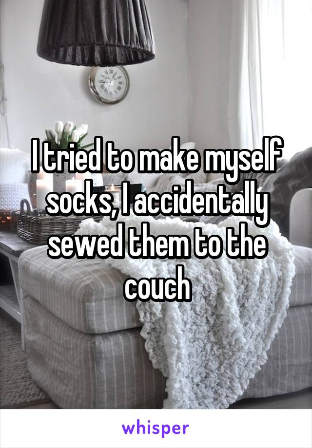 I tried to make myself socks, I accidentally sewed them to the couch