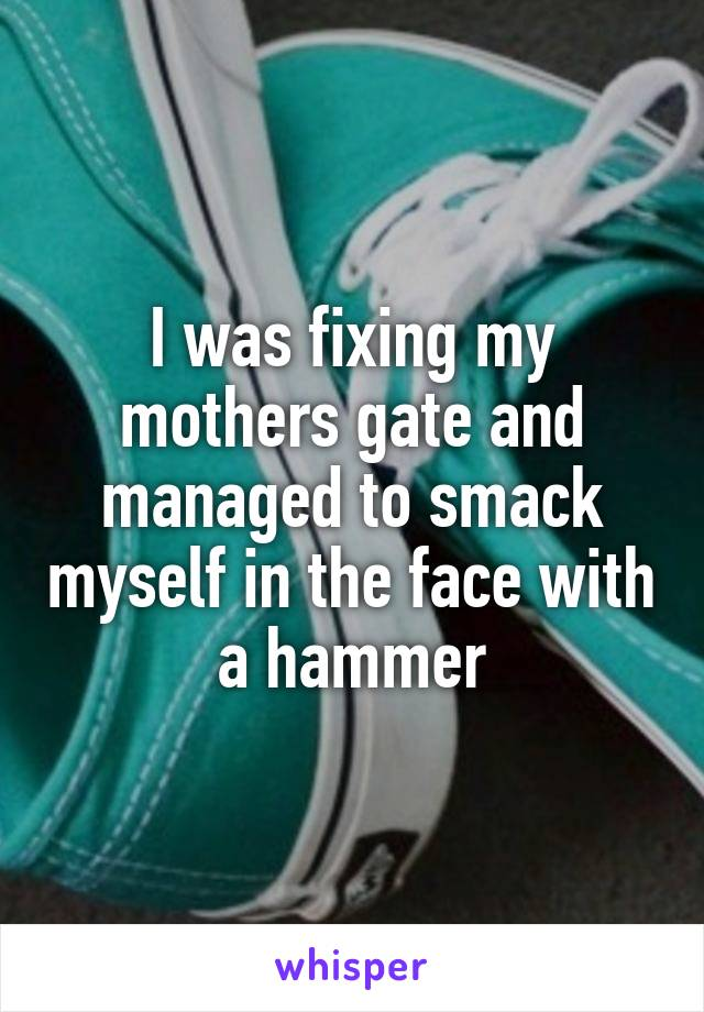 I was fixing my mothers gate and managed to smack myself in the face with a hammer