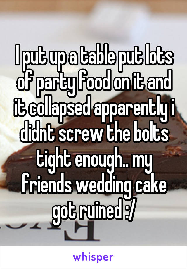 I put up a table put lots of party food on it and it collapsed apparently i didnt screw the bolts tight enough.. my friends wedding cake got ruined :/