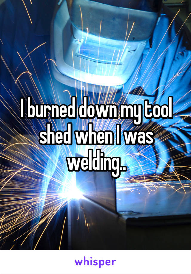 I burned down my tool shed when I was welding..