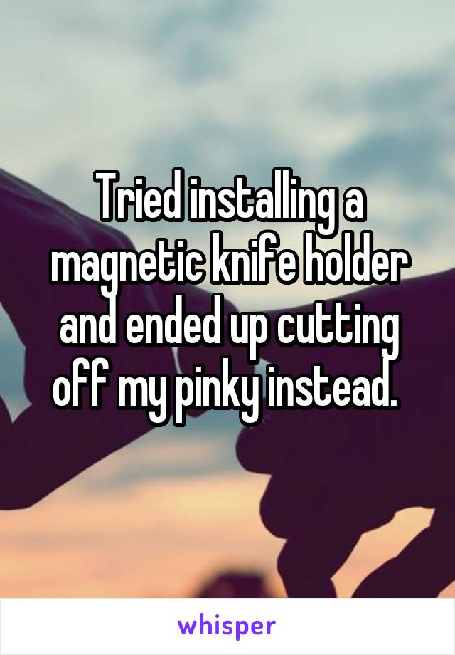Tried installing a magnetic knife holder and ended up cutting off my pinky instead.