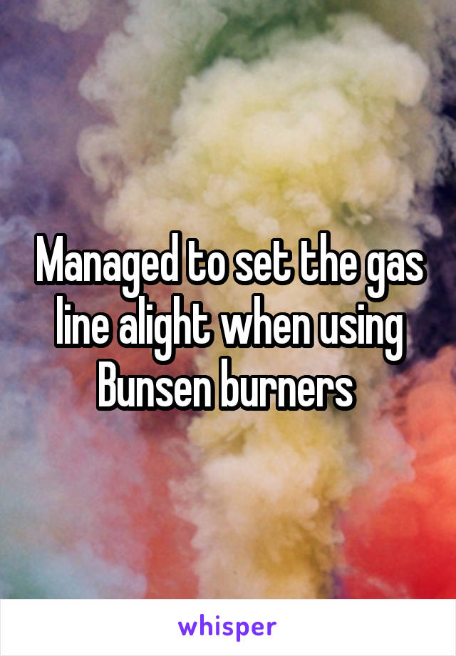 Managed to set the gas line alight when using Bunsen burners
