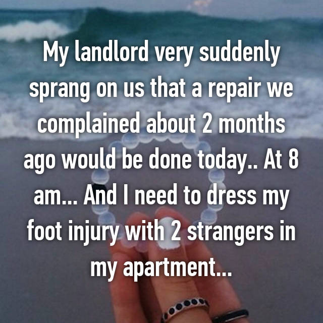 My landlord very suddenly sprang on us that a repair we complained about 2 months ago would be done today.. At 8 am... And I need to dress my foot injury with 2 strangers in my apartment...