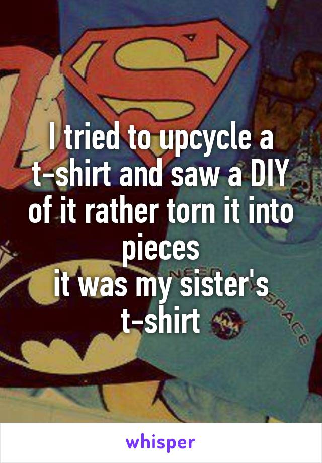 I tried to upcycle a t-shirt and saw a DIY of it rather torn it into pieces it was my sister's t-shirt