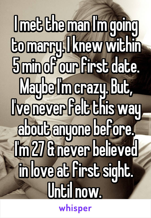I met the man I'm going to marry. I knew within 5 min of our first date. Maybe I'm crazy. But, I've never felt this way about anyone before. I'm 27 & never believed in love at first sight. Until now.