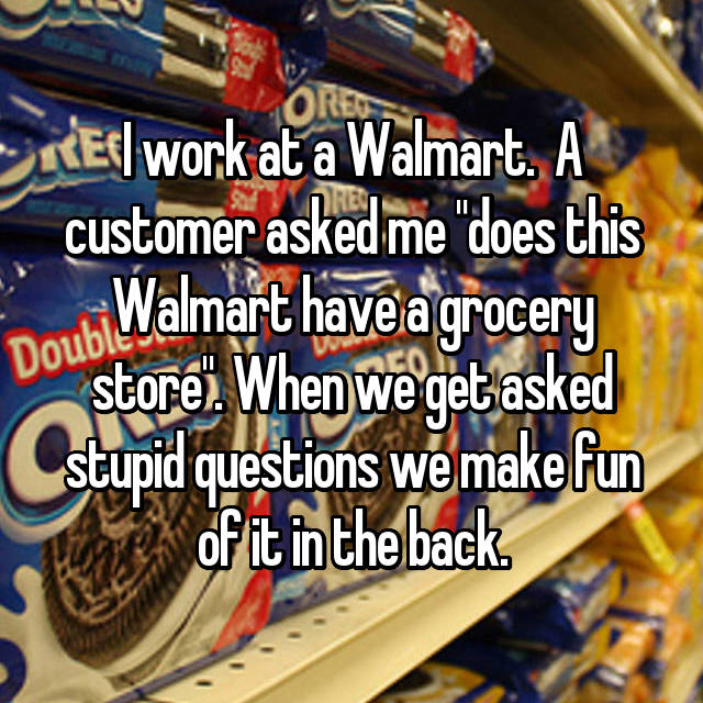 "I work at a Walmart.  A customer asked me ""does this Walmart have a grocery store"". When we get asked stupid questions we make fun of it in the back."