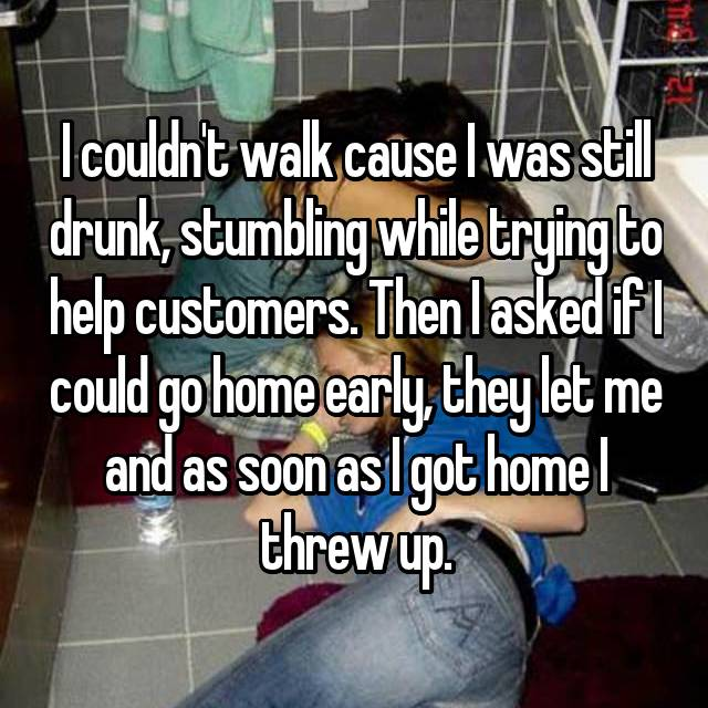 I couldn't walk cause I was still drunk, stumbling while trying to help customers. Then I asked if I could go home early, they let me and as soon as I got home I threw up.