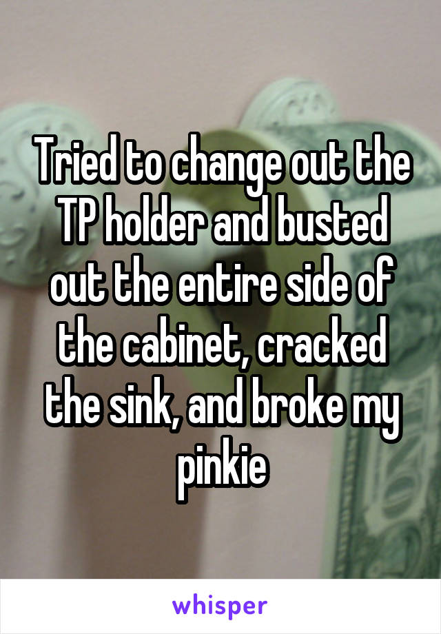 Tried to change out the TP holder and busted out the entire side of the cabinet, cracked the sink, and broke my pinkie