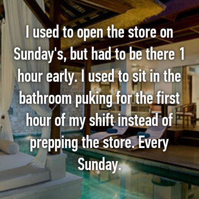 I used to open the store on Sunday's, but had to be there 1 hour early. I used to sit in the bathroom puking for the first hour of my shift instead of prepping the store. Every Sunday.
