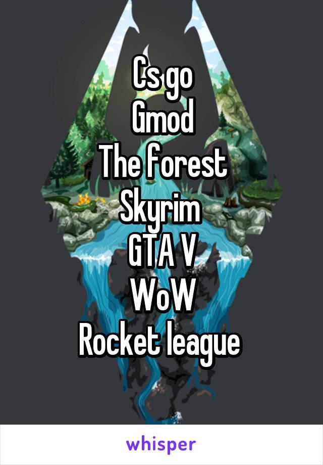 Cs go Gmod The forest Skyrim GTA V WoW Rocket league