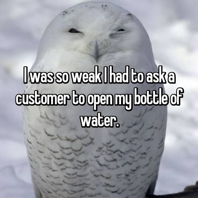 I was so weak I had to ask a customer to open my bottle of water.