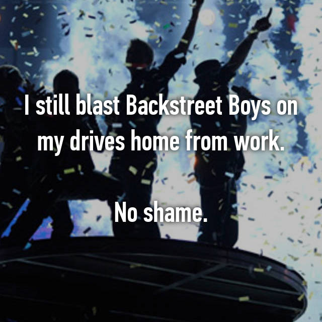 I still blast Backstreet Boys on my drives home from work.  No shame.