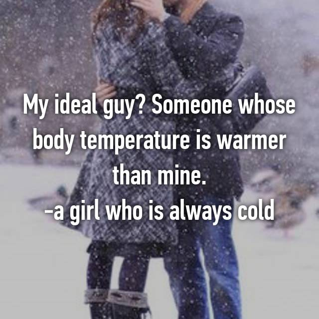 My ideal guy? Someone whose body temperature is warmer than mine. -a girl who is always cold
