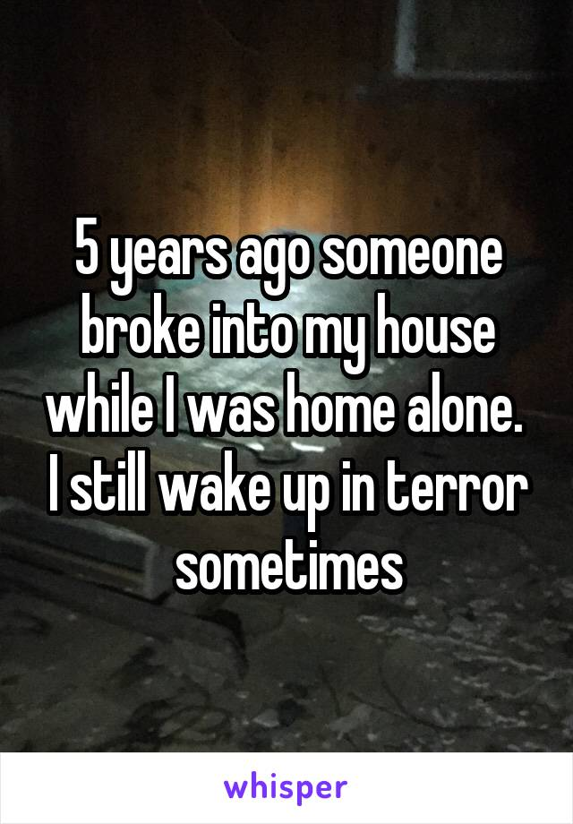 5 years ago someone broke into my house while I was home alone.  I still wake up in terror sometimes