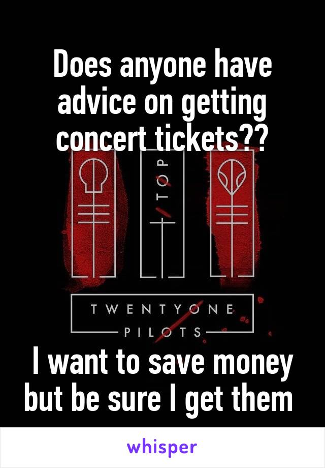 Does anyone have advice on getting concert tickets??      I want to save money but be sure I get them