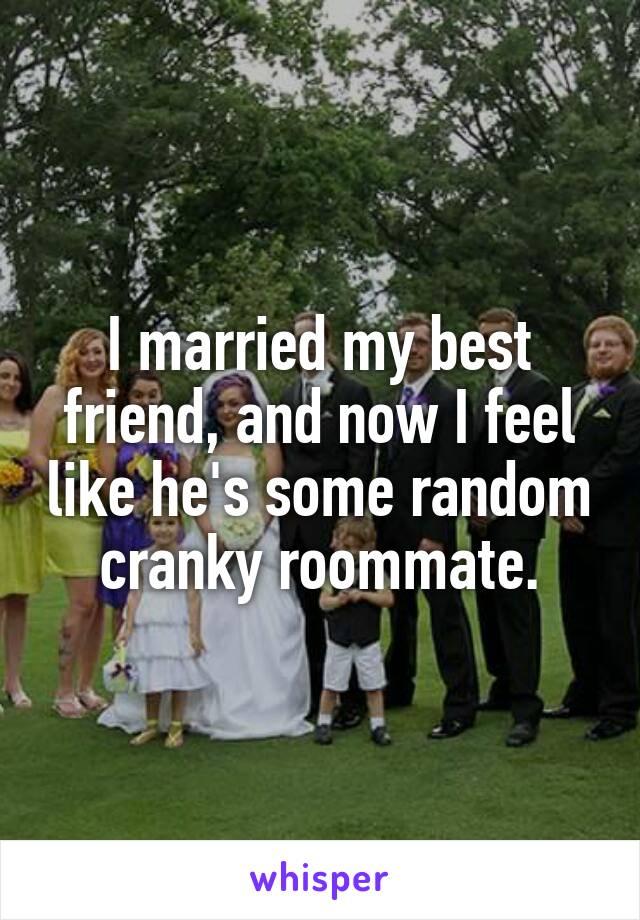 I married my best friend, and now I feel like he's some random cranky roommate.