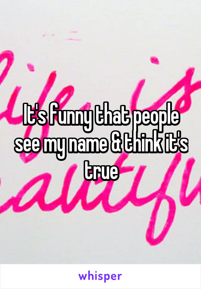 It's funny that people see my name & think it's true