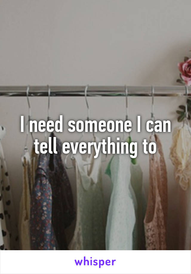 I need someone I can tell everything to