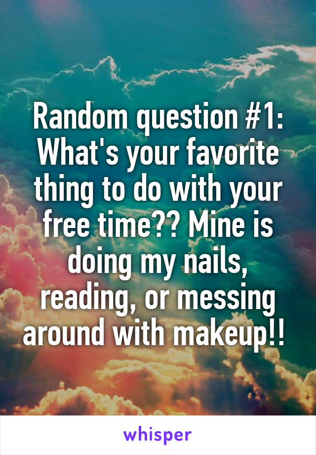 Random question #1: What's your favorite thing to do with your free time?? Mine is doing my nails, reading, or messing around with makeup!!