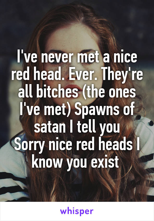 I've never met a nice red head. Ever. They're all bitches (the ones I've met) Spawns of satan I tell you Sorry nice red heads I know you exist