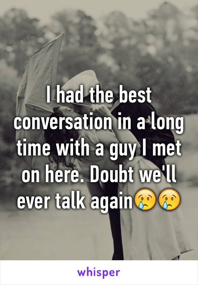 I had the best conversation in a long time with a guy I met on here. Doubt we'll ever talk again😢😢