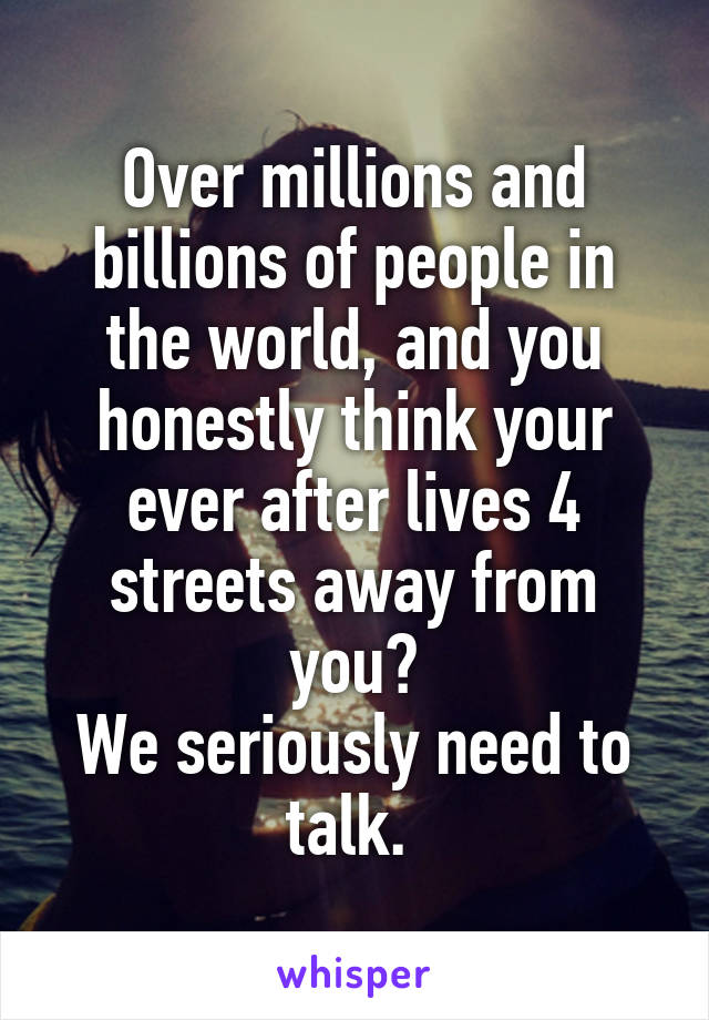 Over millions and billions of people in the world, and you honestly think your ever after lives 4 streets away from you? We seriously need to talk.