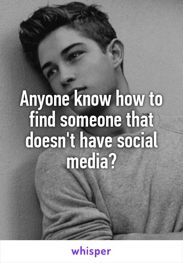 Anyone know how to find someone that doesn't have social media?