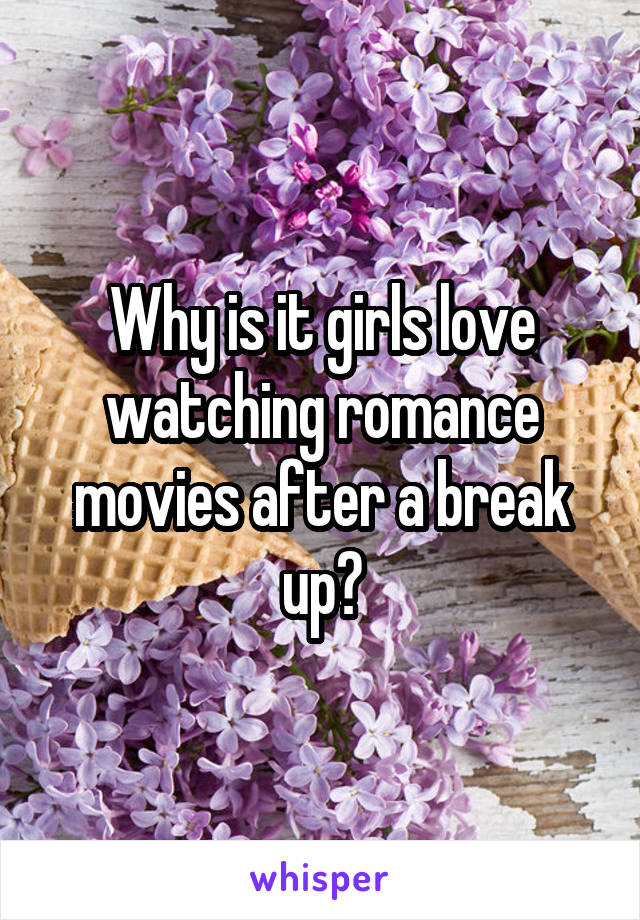 Why is it girls love watching romance movies after a break up?
